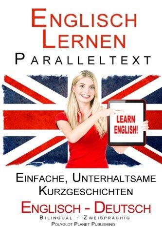 Englisch Lernen Paralleltext - Bilingual Einfache, unterhaltsame Geschichten (Deutsch - Englisch) (Englisch Lernen mit Paralleltext, Band 1)