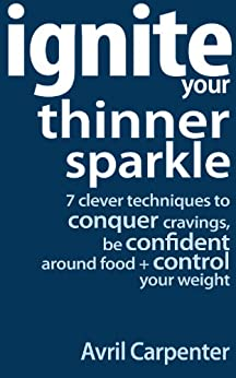 Ignite Your Thinner Sparkle: 7 Clever Techniques to Conquer Cravings, Be Confident Around Food + Control Your Weight by [Carpenter, Avril]