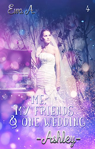Me, my friends & one wedding: _Ashley_ (Me & my friends 4) von [A., Ewa, ROMANCE, R*E*A*L*]