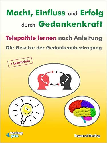 Macht - Einfluss und Erfolg durch Gedankenkraft. Telepathie lernen nach Anleitung.: Die Gesetze der Gedankenübertragung. 7 Lehrbriefe (Visualisierung Die Macht Der)