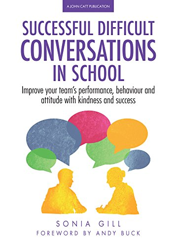 Successful Difficult Conversations in School: Improve your team's performance, behaviour and attitude with kindness and success