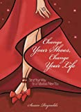 Change Your Shoes, Change Your Life: Strut Your Way to a Fabulous New You