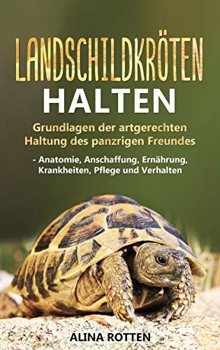 Landschildkröten halten: Grundlagen der artgerechten Haltung des panzrigen Freundes - Anatomie, Anschaffung, Ernährung, Krankheiten, Pflege und Verhalten -