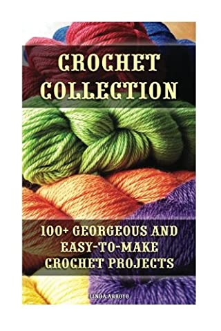 Crochet Collection: 100+ Georgeous and Easy-to-Make Crochet Projects: (Crochet Stitches,