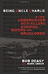 Being Uncle Charlie: A Life Undercover with Killers, Kingpins, Bikers and Druglords by Bob Deasy (2014-10-28)