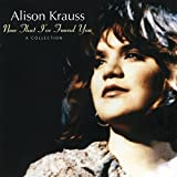 Songtexte von Alison Krauss - Now That I've Found You: A Collection