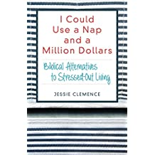 I Could Use a Nap and a Million Dollars: Biblical Alternatives to Stressed-Out Living
