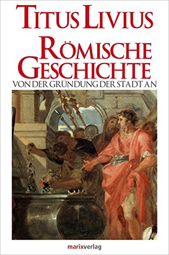 Römische Geschichte: Von der Gründung der Stadt an