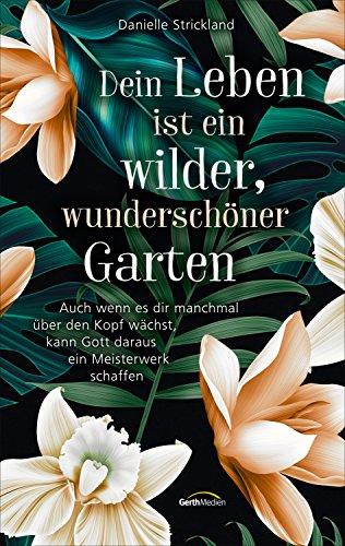 Dein Leben ist ein wilder, wunderschöner Garten: Auch wenn es dir manchmal über den Kopf wächst, kann Gott daraus ein Meisterwerk schaffen.