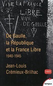 De Gaulle, la République et la France Libre par [CREMIEUX-BRILHAC, Jean-Louis]