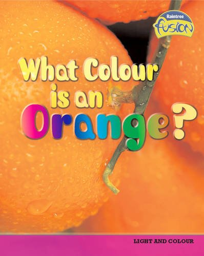 What Colour is an Orange? (Raintree Fusion: Physical Processes and Materials) -
