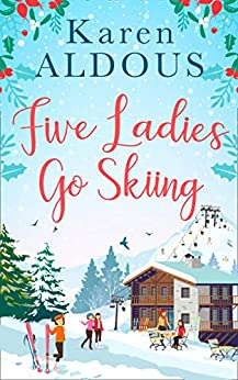 Five Ladies Go Skiing: A feel-good novel of friendship and love by [Aldous, Karen]