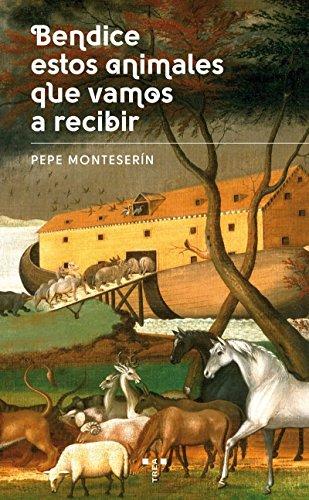 Bendice Estos Animales Que Vamos A Recibir (Narrativa) por José Emilio Monteserín Corrales