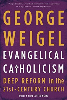 Evangelical Catholicism: Deep Reform in the 21st-Century Church by [Weigel, George]