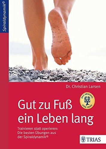Gut zu Fuß ein Leben lang: Trainieren statt operieren: Die besten Übungen aus der Spiraldynamik®