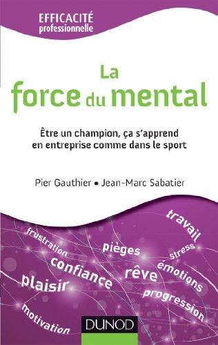 La force du mental - Être gagnant s'apprend, dans l'entreprise comme dans le sport par Pier Gauthier