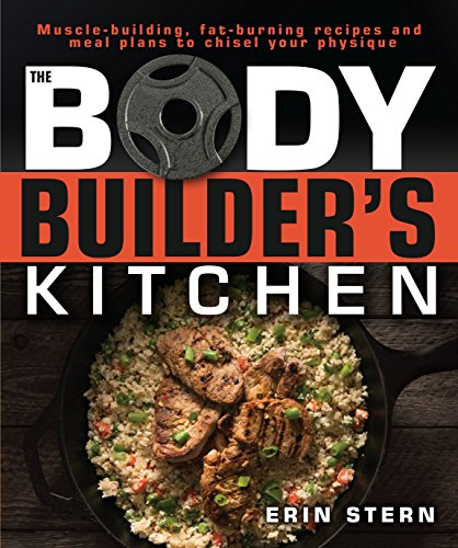 The Bodybuilder's Kitchen: 100 Muscle-Building, Fat Burning Recipes, with Meal Plans to Chisel Your Physiqu por Erin Stern
