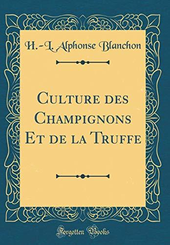 Culture des Champignons Et de la Truffe (Classic Reprint)