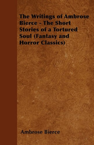 The Writings of Ambrose Bierce - The Short Stories of a Tortured Soul (Fantasy and Horror Classics) Cover Image