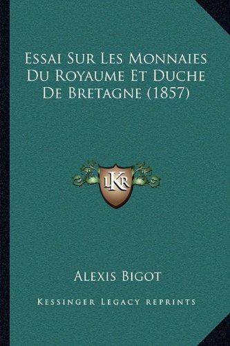 Essai Sur Les Monnaies Du Royaume Et Duche de Bretagne (1857) par Alexis Bigot
