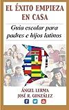 El Exito Empieza en Casa: Guia escolar para padres e hijos latinos: Volume 1