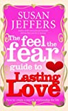 The Feel The Fear Guide To... Lasting Love: How to create a superb relationship for life