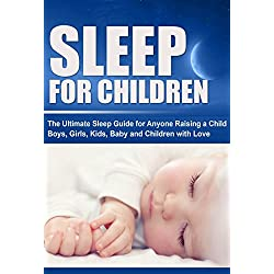 Sleep For Children: The Ultimate Sleep Guide for Anyone Raising a Child, Boys, Girls, Kids, Baby and Children with Love (Importance of Sleep for Everyone, Sleep Disorder, Sleep Optimization Book 1)