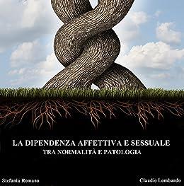 LA DIPENDENZA AFFETTIVA E SESSUALE TRA NORMALITÀ E PATOLOGIA di [Romano, Stefania, Lombardo, Claudio]