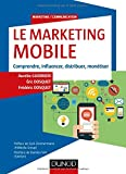 Le Marketing mobile - Comprendre, influencer, distribuer, monétiser