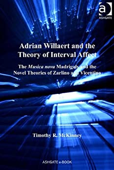 Adrian Willaert and the Theory of Interval Affect: The Musica nova Madrigals and the Novel Theories of Zarlino and Vicentino par [McKinney, Timothy R, Dr]