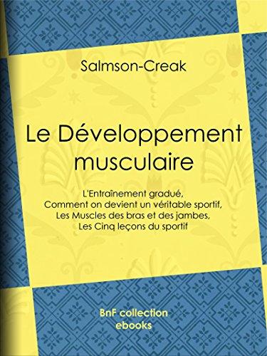 Le Dveloppement musculaire: L'Entranement gradu - Comment on devient un vritable sportif - Les Muscles des bras et des jambes - Les Cinq leons du sportif