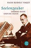 Seelenzauber: Thomas Mann und die Musik - Hans Rudolf Vaget