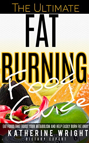 FAT BURNING FOODS: The Ultimate Fat Burning Food Guide: Eat Foods That Boost Your Metabolism and Help Easily Burn Fat Away (Eat Your Way Lean & Healthy) (English Edition)