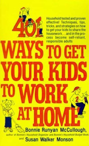401 Ways to Get Your Kids to Work at Home: Household tested and proven effective! Techniques, tips, tricks, and strategies on how to get your kids to share ... become self-reliant, responsible adults