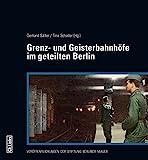 Grenz- und Geisterbahnhöfe im geteilten Berlin: Begleitband zur Ausstellung im Berliner Nordbahnhof -