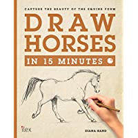 Draw Horses in 15 Minutes: The Super-Fast Drawing Technique Anyone Can Learn (Draw in 15 Minutes Book 7)