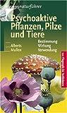 Psychoaktive Pflanzen, Pilze und Tiere: Bestimmung. Wirkung. Verwendung