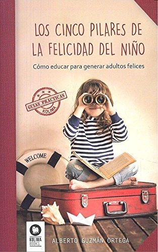 Los cinco pilares de la felicidad del niño: Cómo educar para generar adultos felices (GUIAS PRACTICAS KOLIMA)