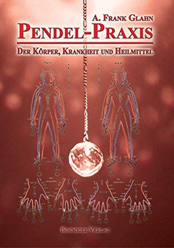 Pendel-Praxis - Der Körper, Krankheit und Heilmittel