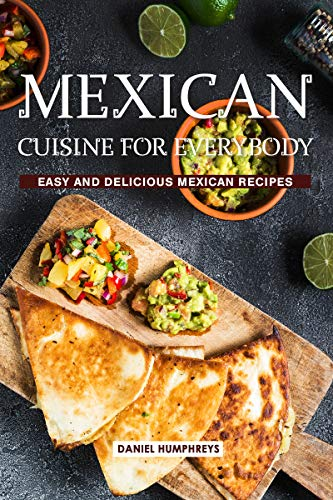 Mexican Cuisine for Everybody: Easy and Delicious Mexican Recipes (English Edition)
