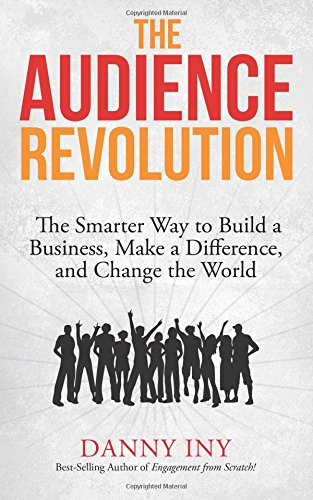 The Audience Revolution: The Smarter Way to Build a Business, Make a Difference, and Change the World: Volume 1