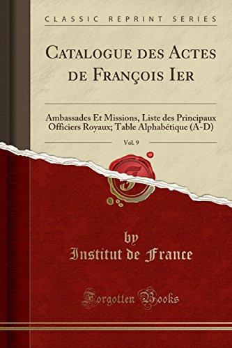 Catalogue Des Actes de François Ier, Vol. 9: Ambassades Et Missions, Liste Des Principaux Officiers Royaux; Table Alphabétique (A-D) (Classic Reprint) par Institut De France