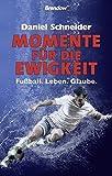 Momente für die Ewigkeit: Fußball. Leben. Glaube