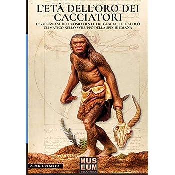 L'eta' Dell'oro Dei Cacciatori: L'evoluzione Dell'uomo Tra Le Ere Glaciali E Il Ruolo Climatico Nello Sviluppo Della Specie Umana: Volume 6