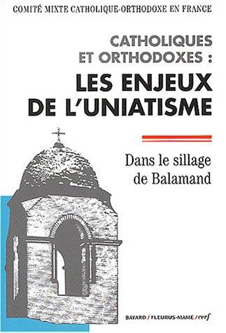 Catholiques et orthodoxes : les enjeux de l'uniatisme : Dans le sillage de Balamand