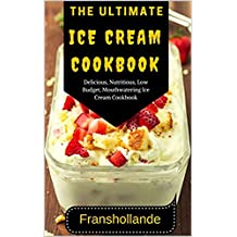 The Ultimate Ice Cream Cookbook: 101 Delicious, Nutritious, Low Budget, Mouthwatering Ice Cream Cookbook (English Edition)
