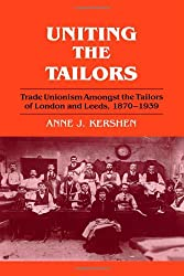Uniting the Tailors: Trade Unionism amoungst the Tailors of London and Leeds 1870-1939
