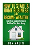 How To Start A Successful Home Business And Become Wealthy: Secrets of Successful People And How They Make Money