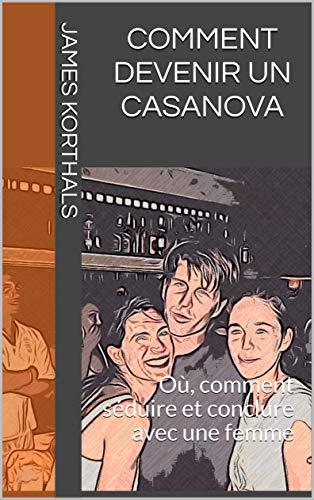 Couverture du livre Comment devenir un  Casanova: Où, comment séduire et conclure avec une femme