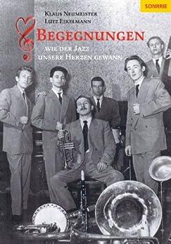 Begegnungen - Wie der Jazz unsere Herzen gewann von [Eikelmann, Lutz, Neumeister, Klaus]